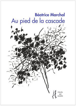 Béatrice Marchal, Au pied de la cascade, Éditions L'herbe qui tremble