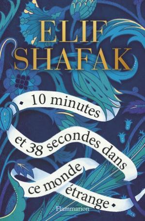 Elif Shafak, 10 minutes et 38 secondes dans ce monde étrange, Trad. Dominique Goy-Blanquet, Flammarion