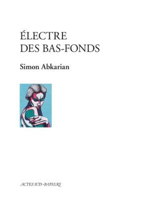 Simon Abkarian, Électre des bas-fonds Actes Sud-Papiers couverture
