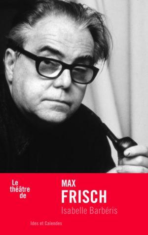 Isabelle Barbéris, Le théâtre de Max Frisch, éditions Ides et Calendes couverture